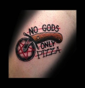 No Gods Only Pizza Tattoo